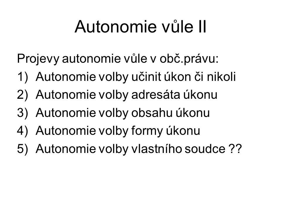 Autonomie vůle II Projevy autonomie vůle v obč.právu: 1)Autonomie volby učinit úkon či nikoli 2)Autonomie volby adresáta úkonu 3)Autonomie volby obsah