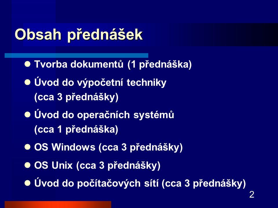 2 Obsah přednášek Tvorba dokumentů (1 přednáška) Úvod do výpočetní techniky (cca 3 přednášky) Úvod do operačních systémů (cca 1 přednáška) OS Windows (cca 3 přednášky) OS Unix (cca 3 přednášky) Úvod do počítačových sítí (cca 3 přednášky)