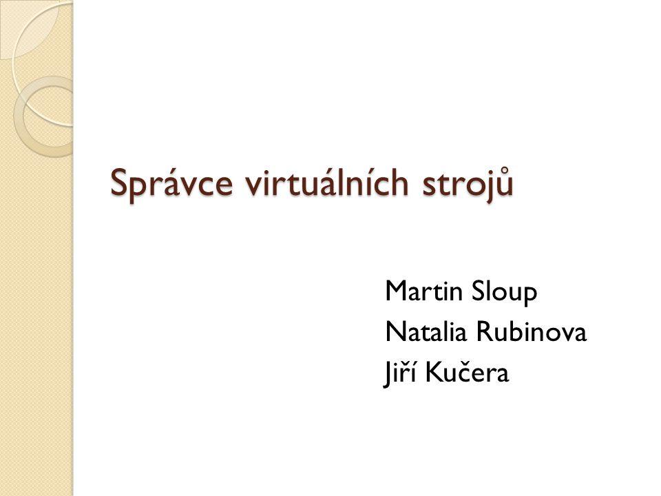 Správce virtuálních strojů Martin Sloup Natalia Rubinova Jiří Kučera