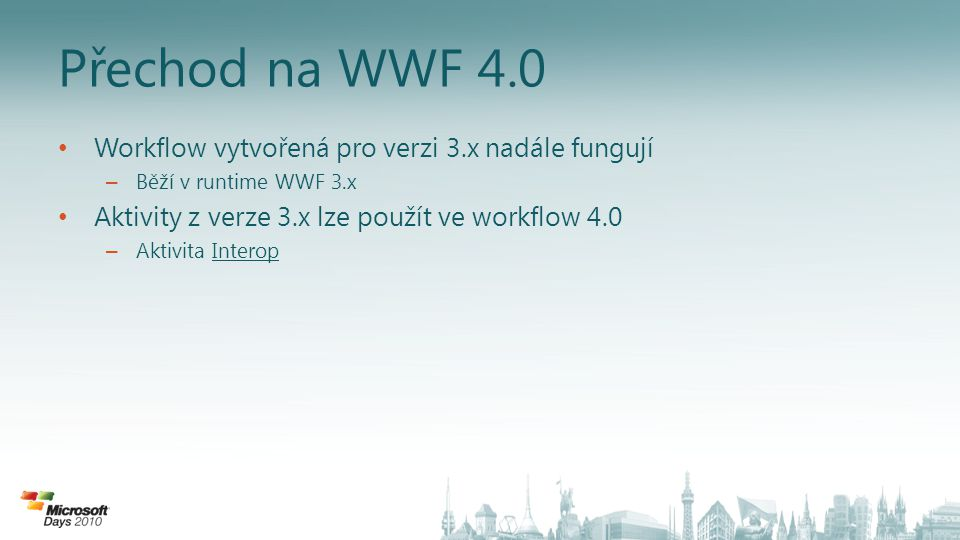 Přechod na WWF 4.0 Workflow vytvořená pro verzi 3.x nadále fungují – Běží v runtime WWF 3.x Aktivity z verze 3.x lze použít ve workflow 4.0 – Aktivita
