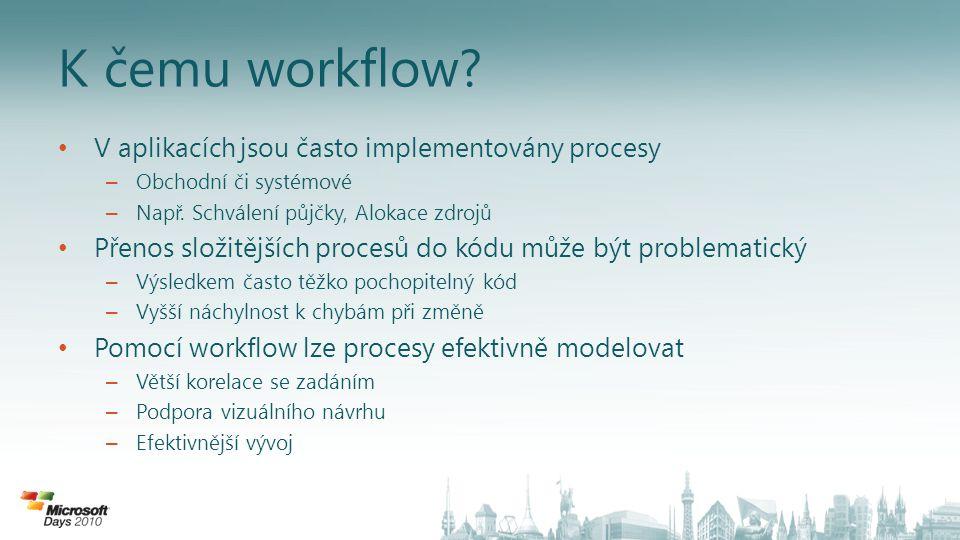 Windows Workflow Foundation Programovací model, engine a nástroje pro efektivní tvorbu Windows aplikací založených na workflow Jednotná worfklow technologie na platformě Windows – Framework pro tvorbu workflow – Součást.NET Framework od verze 3.0 – Jedna technologie pro obchodní i technická workflow – Použitelné na řadu scénářů – Využito například v produktech SharePoint a BizTalk Deklarativní tvorba workflow – Jednoduché použití Rozšiřitelný framework