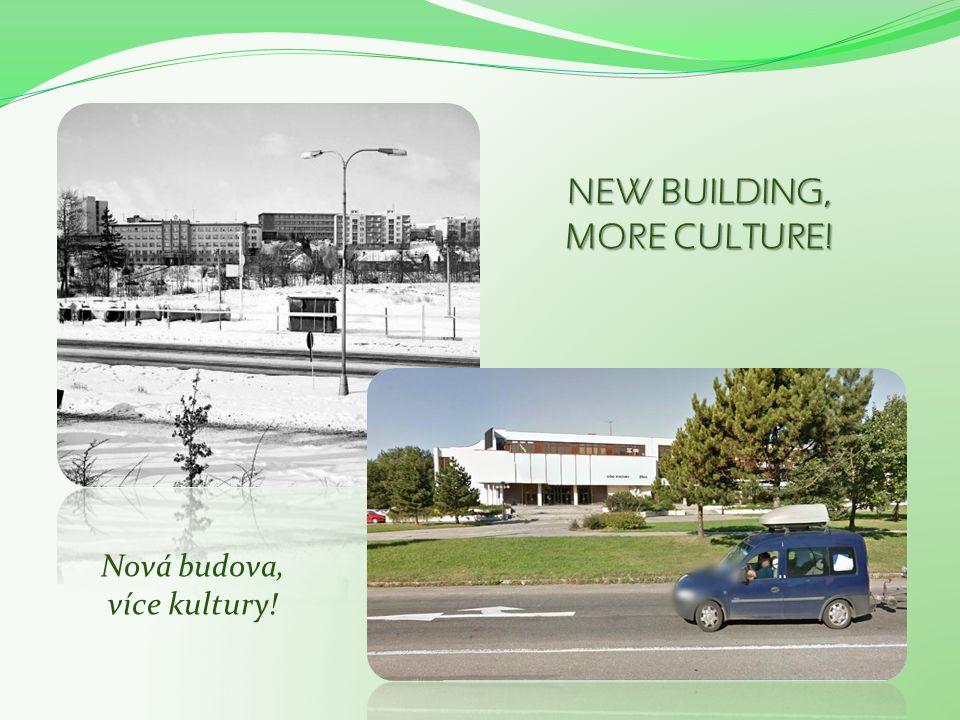 NEW BUILDING, MORE CULTURE! Nová budova, více kultury!