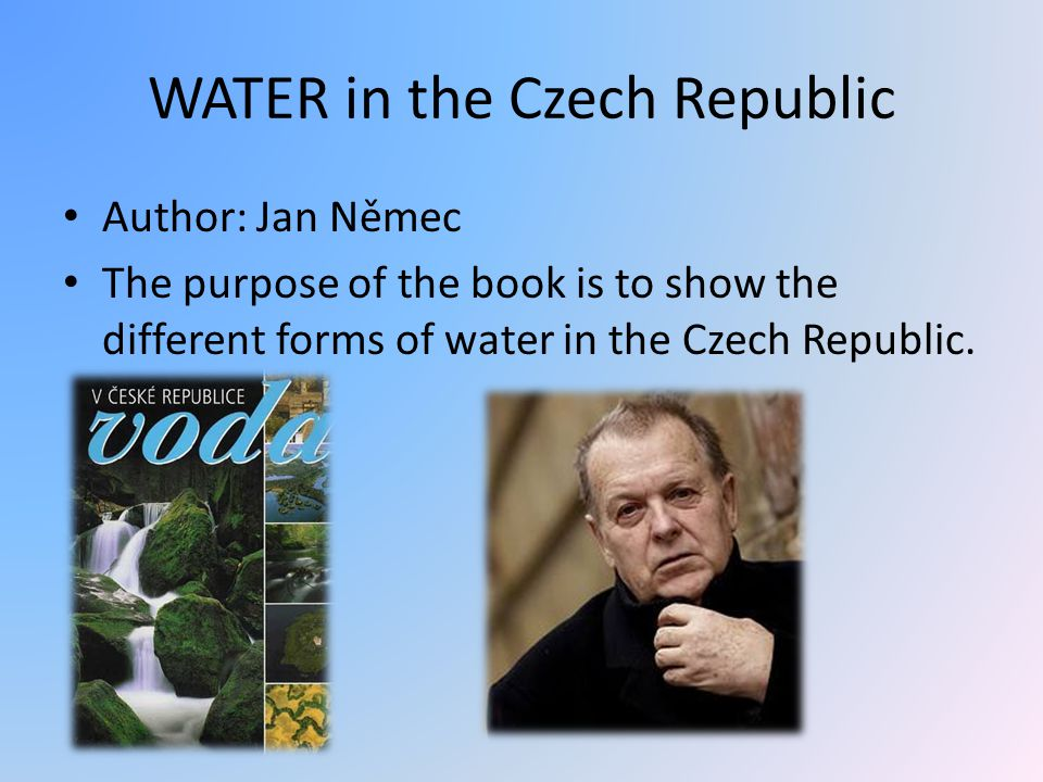 WATER in the Czech Republic Author: Jan Němec The purpose of the book is to show the different forms of water in the Czech Republic.
