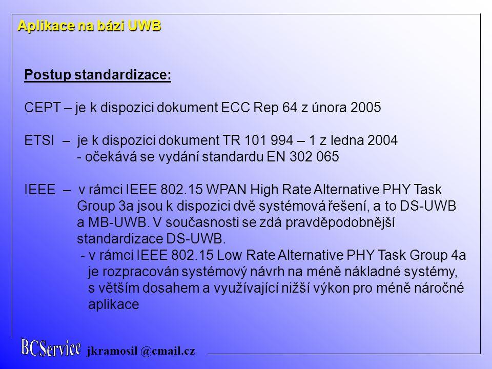 jkramosil @cmail.cz Aplikace na bázi UWB Postup standardizace: CEPT – je k dispozici dokument ECC Rep 64 z února 2005 ETSI – je k dispozici dokument TR 101 994 – 1 z ledna 2004 - očekává se vydání standardu EN 302 065 IEEE – v rámci IEEE 802.15 WPAN High Rate Alternative PHY Task Group 3a jsou k dispozici dvě systémová řešení, a to DS-UWB a MB-UWB.
