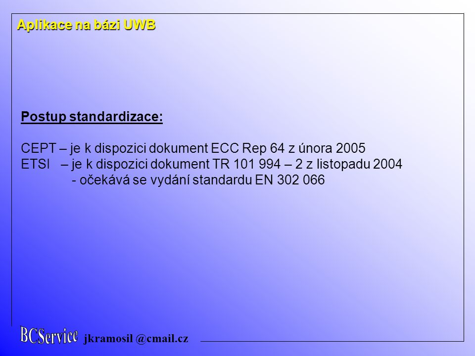 jkramosil @cmail.cz Postup standardizace: CEPT – je k dispozici dokument ECC Rep 64 z února 2005 ETSI – je k dispozici dokument TR 101 994 – 2 z listopadu 2004 - očekává se vydání standardu EN 302 066 Aplikace na bázi UWB