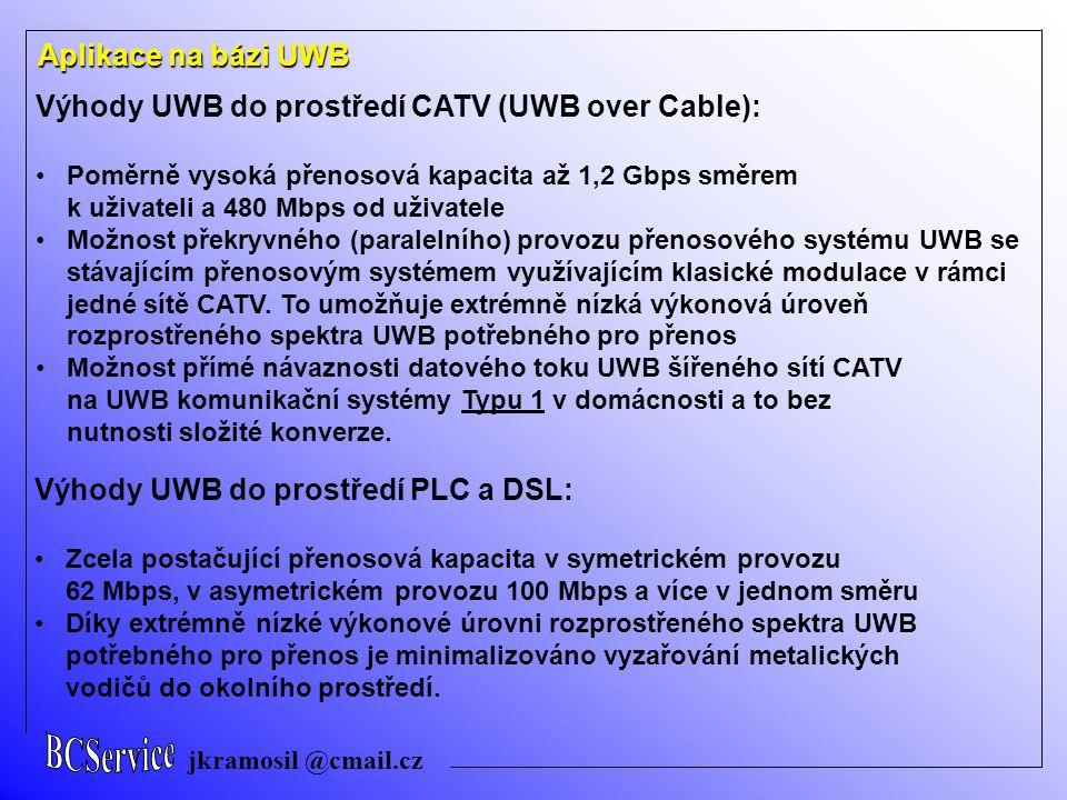 jkramosil @cmail.cz Aplikace na bázi UWB Výhody UWB do prostředí CATV (UWB over Cable): Poměrně vysoká přenosová kapacita až 1,2 Gbps směrem k uživateli a 480 Mbps od uživatele Možnost překryvného (paralelního) provozu přenosového systému UWB se stávajícím přenosovým systémem využívajícím klasické modulace v rámci jedné sítě CATV.