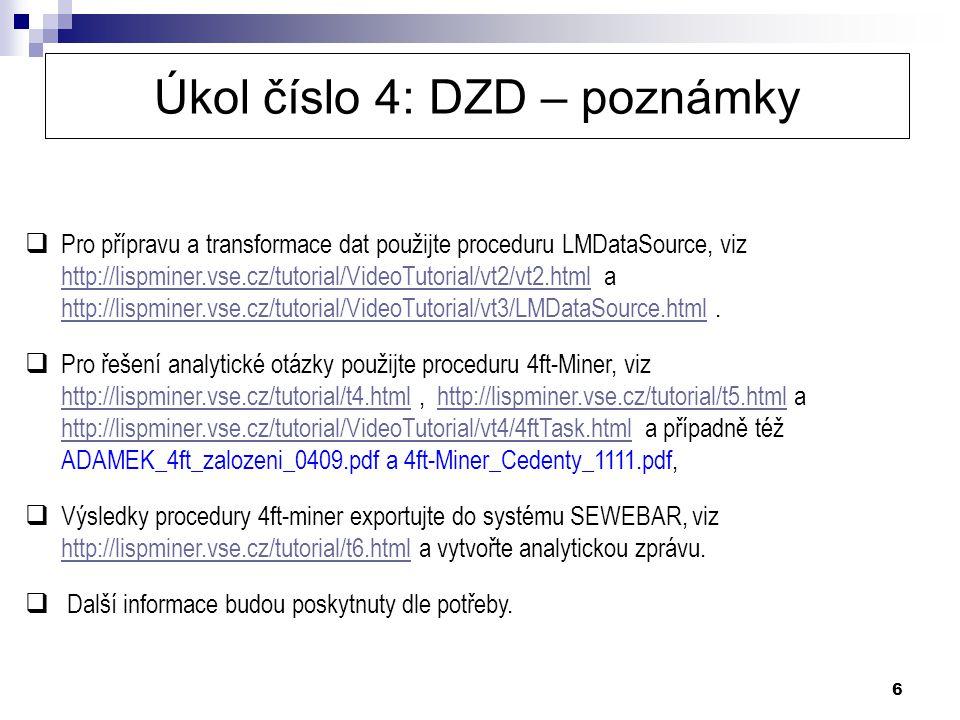 6 Úkol číslo 4: DZD – poznámky  Pro přípravu a transformace dat použijte proceduru LMDataSource, viz http://lispminer.vse.cz/tutorial/VideoTutorial/vt2/vt2.html a http://lispminer.vse.cz/tutorial/VideoTutorial/vt3/LMDataSource.html.