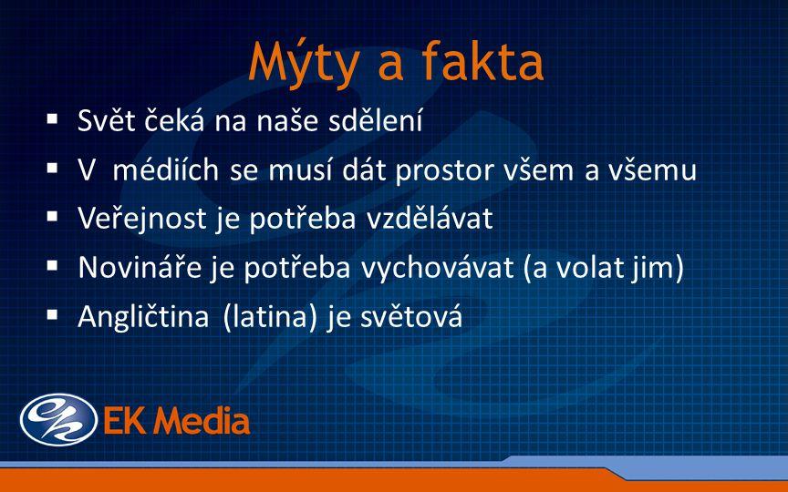 Mýty a fakta  Svět čeká na naše sdělení  V médiích se musí dát prostor všem a všemu  Veřejnost je potřeba vzdělávat  Novináře je potřeba vychovávat (a volat jim)  Angličtina (latina) je světová