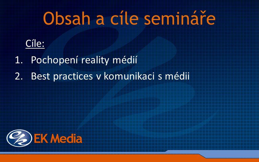 Obsah a cíle semináře Cíle: 1.Pochopení reality médií 2.Best practices v komunikaci s médii