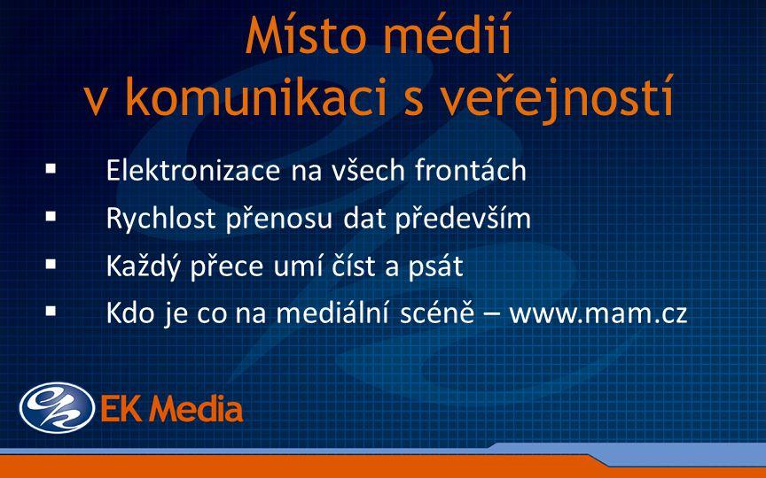 Místo médií v komunikaci s veřejností  Elektronizace na všech frontách  Rychlost přenosu dat především  Každý přece umí číst a psát  Kdo je co na mediální scéně – www.mam.cz