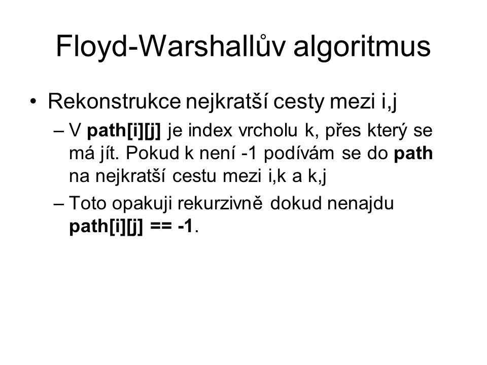 Floyd-Warshallův algoritmus Rekonstrukce nejkratší cesty mezi i,j –V path[i][j] je index vrcholu k, přes který se má jít. Pokud k není -1 podívám se d