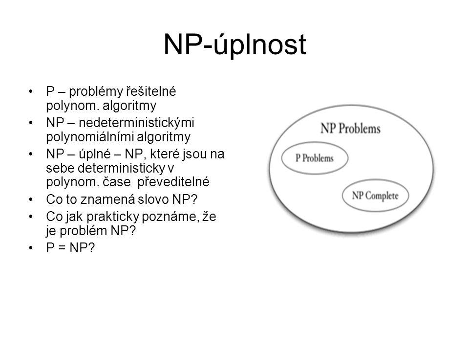 NP-úplnost P – problémy řešitelné polynom. algoritmy NP – nedeterministickými polynomiálními algoritmy NP – úplné – NP, které jsou na sebe determinist