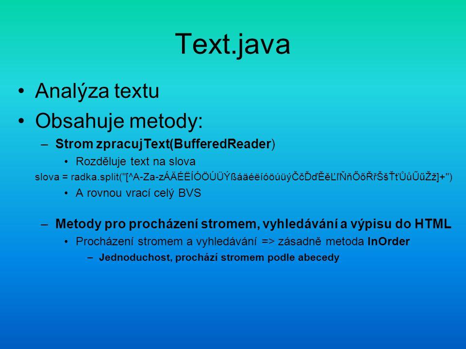 Text.java Analýza textu Obsahuje metody: –Strom zpracujText(BufferedReader) Rozděluje text na slova slova = radka.split( [^A-Za-zÁÄÉËÍÓÖÚÜÝßáäéëíóöúüýČčĎďĚ켾ŇňŐőŘřŠšŤťŮůŰűŽž]+ ) A rovnou vrací celý BVS –Metody pro procházení stromem, vyhledávání a výpisu do HTML Procházení stromem a vyhledávání => zásadně metoda InOrder –Jednoduchost, prochází stromem podle abecedy