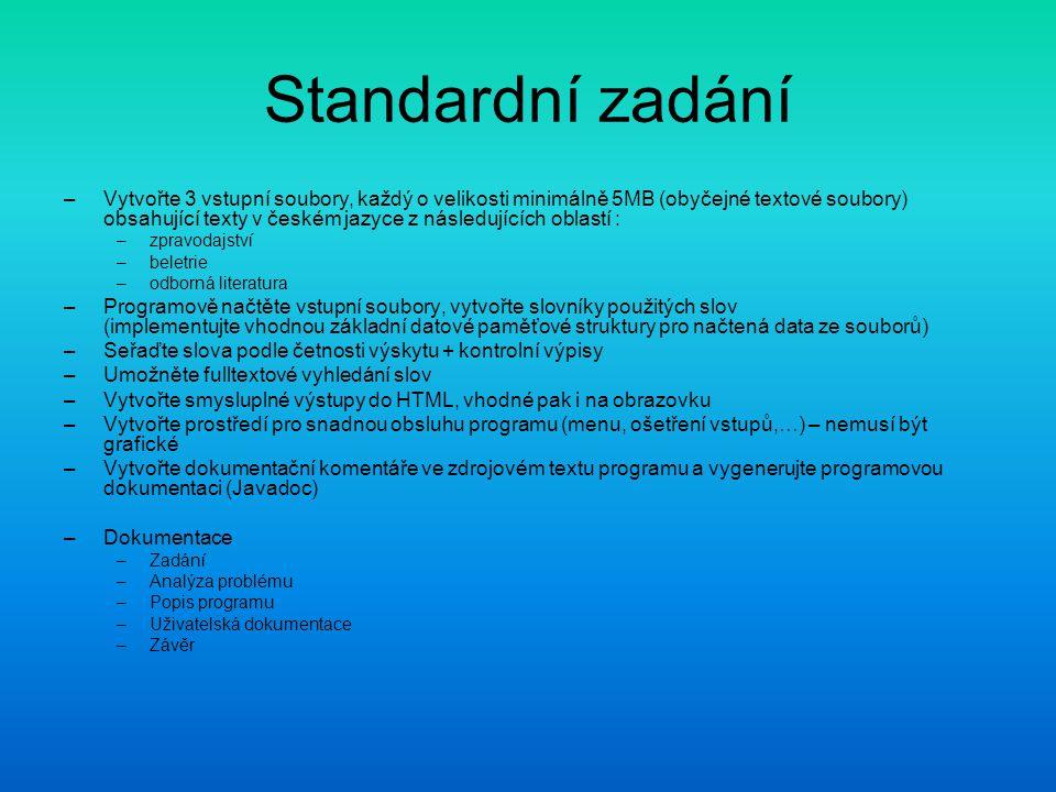 Standardní zadání –Vytvořte 3 vstupní soubory, každý o velikosti minimálně 5MB (obyčejné textové soubory) obsahující texty v českém jazyce z následujících oblastí : –zpravodajství –beletrie –odborná literatura –Programově načtěte vstupní soubory, vytvořte slovníky použitých slov (implementujte vhodnou základní datové paměťové struktury pro načtená data ze souborů) –Seřaďte slova podle četnosti výskytu + kontrolní výpisy –Umožněte fulltextové vyhledání slov –Vytvořte smysluplné výstupy do HTML, vhodné pak i na obrazovku –Vytvořte prostředí pro snadnou obsluhu programu (menu, ošetření vstupů,…) – nemusí být grafické –Vytvořte dokumentační komentáře ve zdrojovém textu programu a vygenerujte programovou dokumentaci (Javadoc) –Dokumentace –Zadání –Analýza problému –Popis programu –Uživatelská dokumentace –Závěr