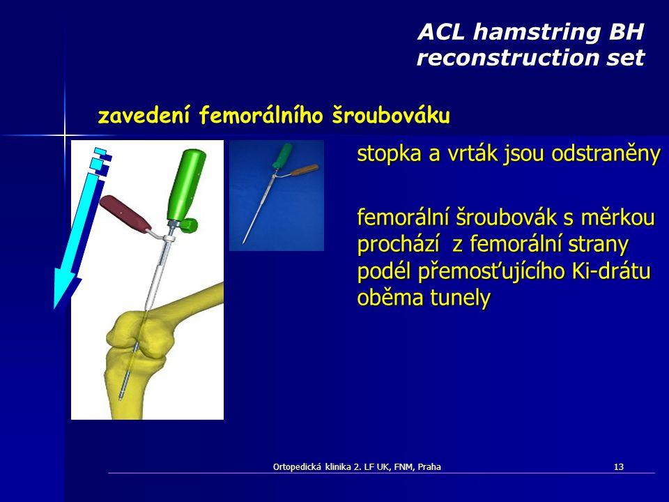 Ortopedická klinika 2. LF UK, FNM, Praha13 ACL hamstring BH reconstruction set zavedení femorálního šroubováku stopka a vrták jsou odstraněny femoráln