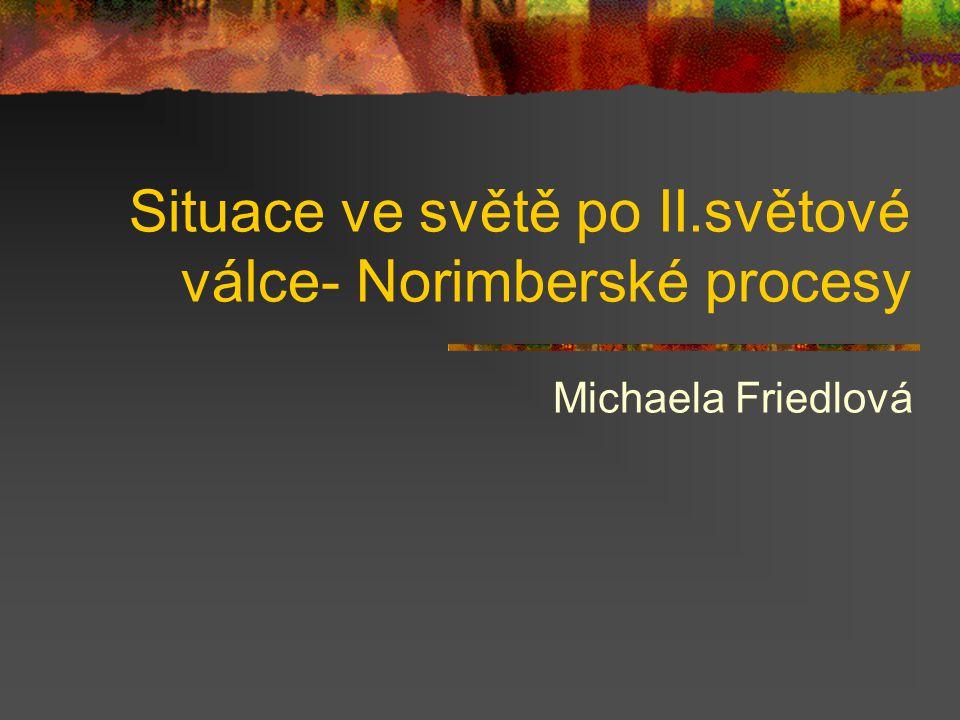 Situace ve světě po II.světové válce- Norimberské procesy Michaela Friedlová