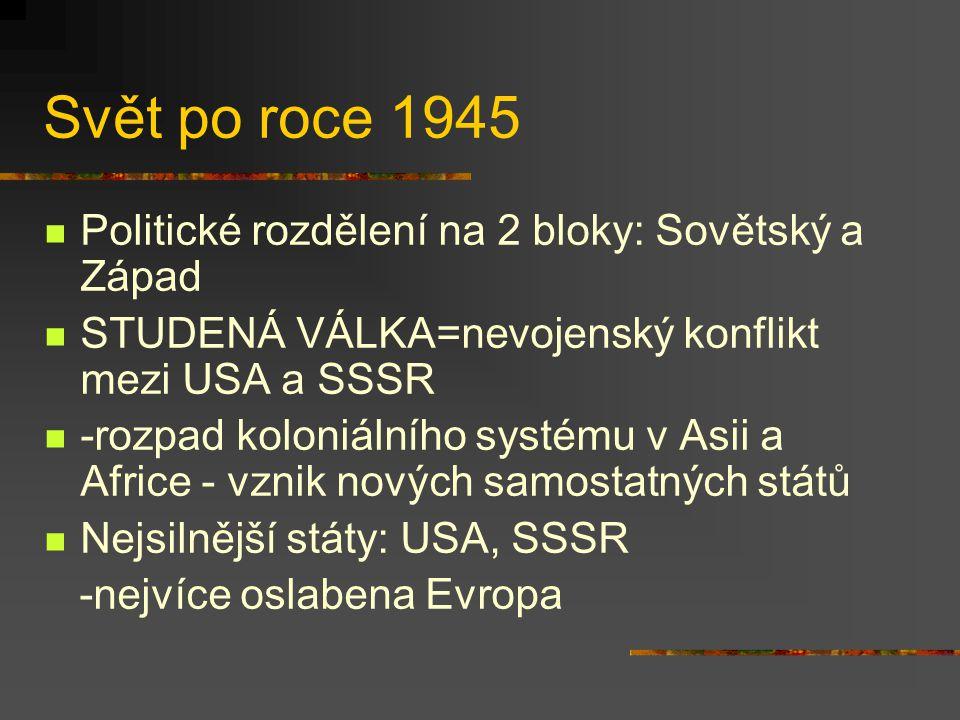 Svět po roce 1945 Politické rozdělení na 2 bloky: Sovětský a Západ STUDENÁ VÁLKA=nevojenský konflikt mezi USA a SSSR -rozpad koloniálního systému v Asii a Africe - vznik nových samostatných států Nejsilnější státy: USA, SSSR -nejvíce oslabena Evropa