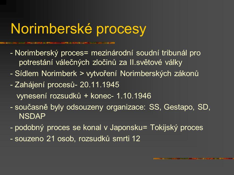 Norimberské procesy - Norimberský proces= mezinárodní soudní tribunál pro potrestání válečných zločinů za II.světové války - Sídlem Norimberk > vytvoření Norimberských zákonů - Zahájení procesů- 20.11.1945 vynesení rozsudků + konec- 1.10.1946 - současně byly odsouzeny organizace: SS, Gestapo, SD, NSDAP - podobný proces se konal v Japonsku= Tokijský proces - souzeno 21 osob, rozsudků smrti 12