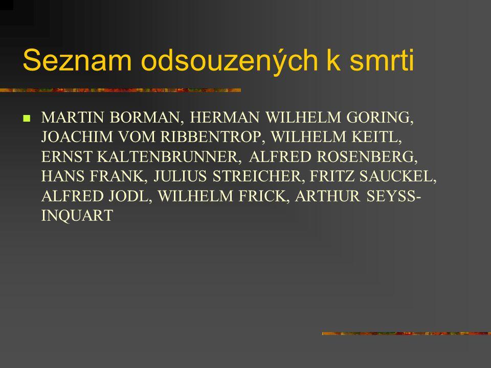 Seznam odsouzených k smrti MARTIN BORMAN, HERMAN WILHELM GORING, JOACHIM VOM RIBBENTROP, WILHELM KEITL, ERNST KALTENBRUNNER, ALFRED ROSENBERG, HANS FRANK, JULIUS STREICHER, FRITZ SAUCKEL, ALFRED JODL, WILHELM FRICK, ARTHUR SEYSS- INQUART