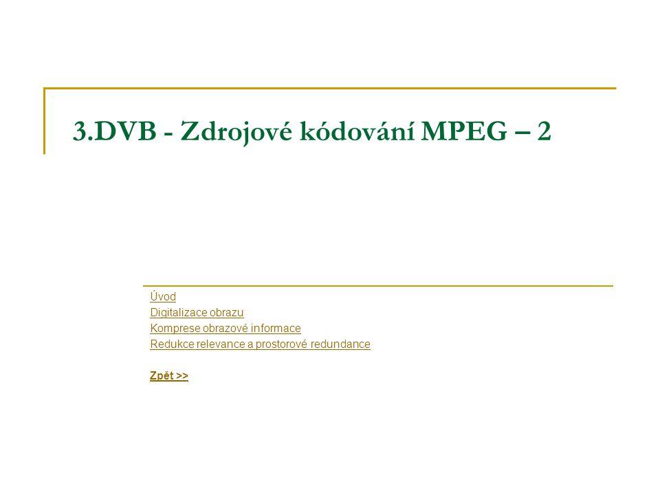 3.DVB - Zdrojové kódování MPEG – 2 Úvod Digitalizace obrazu Komprese obrazové informace Redukce relevance a prostorové redundance Zpět >>