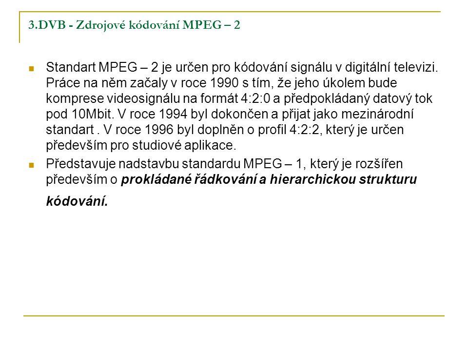 3.DVB - Zdrojové kódování MPEG – 2 Standart MPEG – 2 je určen pro kódování signálu v digitální televizi.