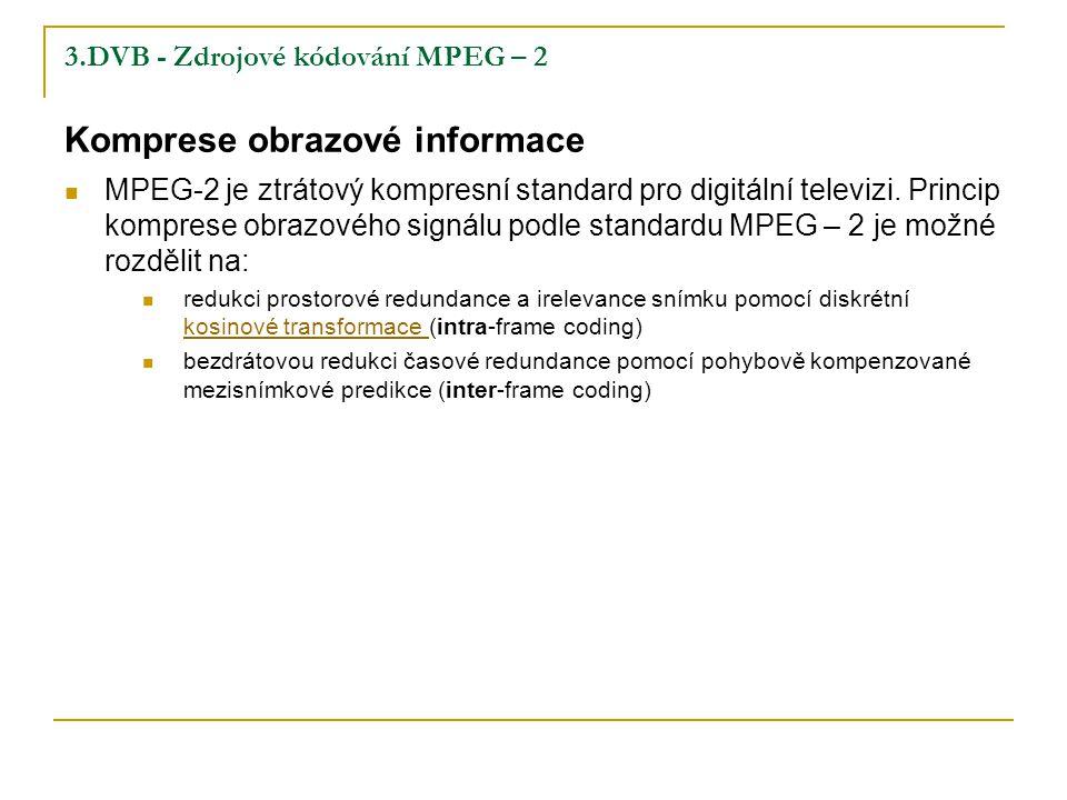 3.DVB - Zdrojové kódování MPEG – 2 Komprese obrazové informace MPEG-2 je ztrátový kompresní standard pro digitální televizi.