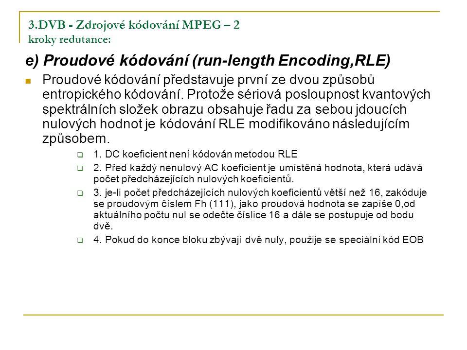 3.DVB - Zdrojové kódování MPEG – 2 kroky redutance: e) Proudové kódování (run-length Encoding,RLE) Proudové kódování představuje první ze dvou způsobů entropického kódování.