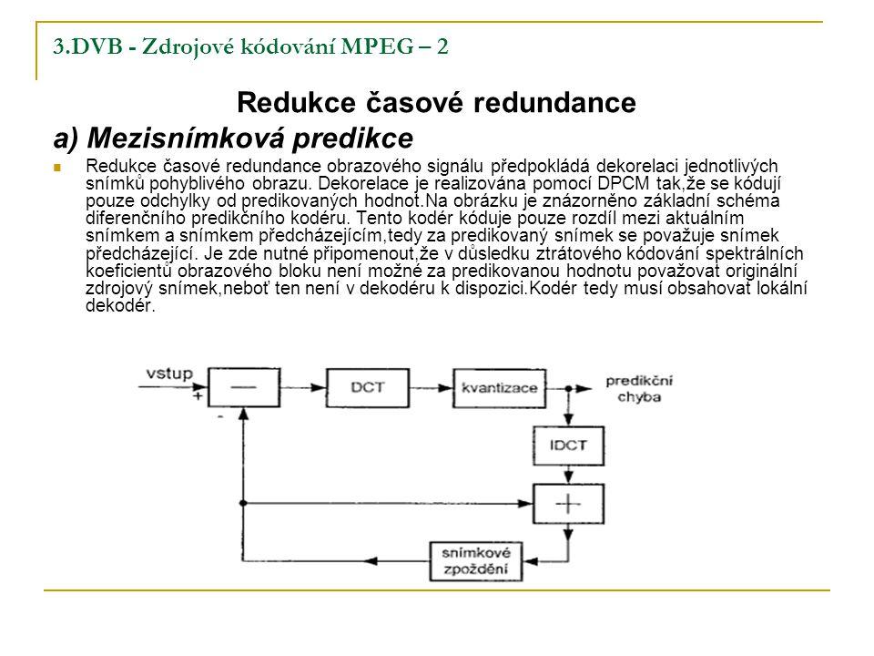 3.DVB - Zdrojové kódování MPEG – 2 Redukce časové redundance a) Mezisnímková predikce Redukce časové redundance obrazového signálu předpokládá dekorelaci jednotlivých snímků pohyblivého obrazu.