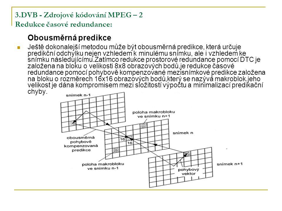3.DVB - Zdrojové kódování MPEG – 2 Redukce časové redundance: Obousměrná predikce Ještě dokonalejší metodou může být obousměrná predikce, která určuje predikční odchylku nejen vzhledem k minulému snímku, ale i vzhledem ke snímku následujícímu.Zatímco redukce prostorové redundance pomocí DTC je založena na bloku o velikosti 8x8 obrazových bodů,je redukce časové redundance pomocí pohybově kompenzované mezisnímkové predikce založena na bloku o rozměrech 16x16 obrazových bodů,který se nazývá makroblok.jeho velikost je dána kompromisem mezi složitostí výpočtu a minimalizací predikační chyby.