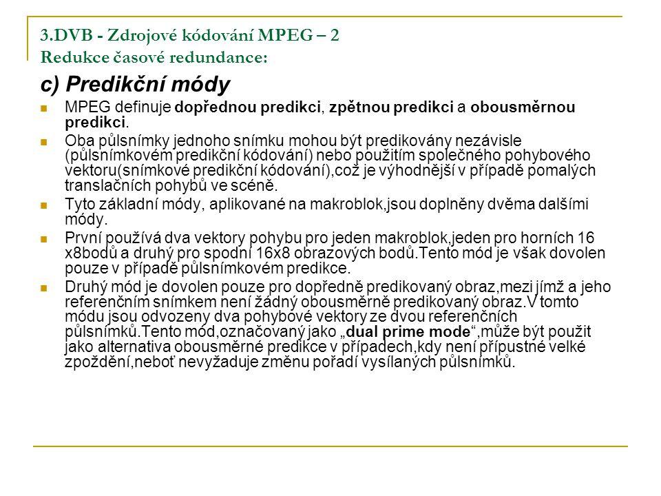 3.DVB - Zdrojové kódování MPEG – 2 Redukce časové redundance: c) Predikční módy MPEG definuje dopřednou predikci, zpětnou predikci a obousměrnou predikci.