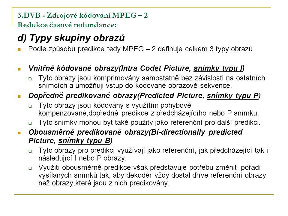 3.DVB - Zdrojové kódování MPEG – 2 Redukce časové redundance: d) Typy skupiny obrazů Podle způsobů predikce tedy MPEG – 2 definuje celkem 3 typy obrazů Vnitřně kódované obrazy(Intra Codet Picture, snímky typu I)  Tyto obrazy jsou komprimovány samostatně bez závislosti na ostatních snímcích a umožňuji vstup do kódované obrazové sekvence.