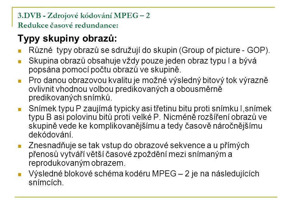 3.DVB - Zdrojové kódování MPEG – 2 Redukce časové redundance: Typy skupiny obrazů: Různé typy obrazů se sdružují do skupin (Group of picture - GOP).