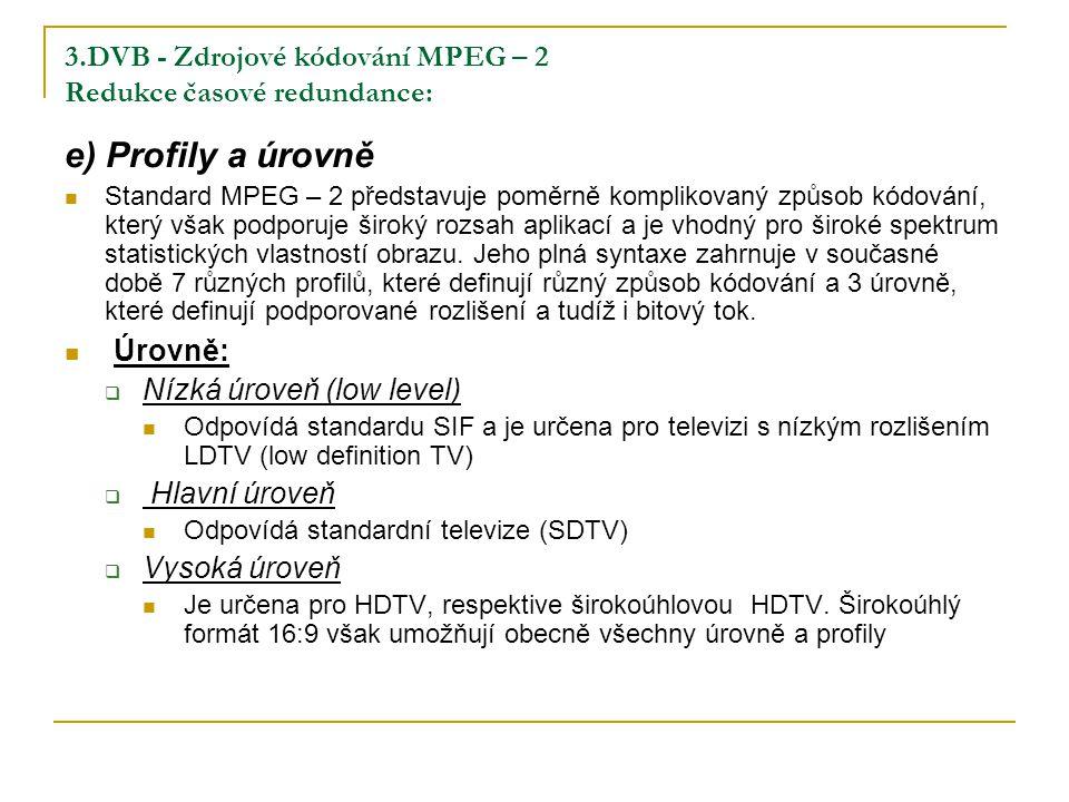 3.DVB - Zdrojové kódování MPEG – 2 Redukce časové redundance: e) Profily a úrovně Standard MPEG – 2 představuje poměrně komplikovaný způsob kódování, který však podporuje široký rozsah aplikací a je vhodný pro široké spektrum statistických vlastností obrazu.