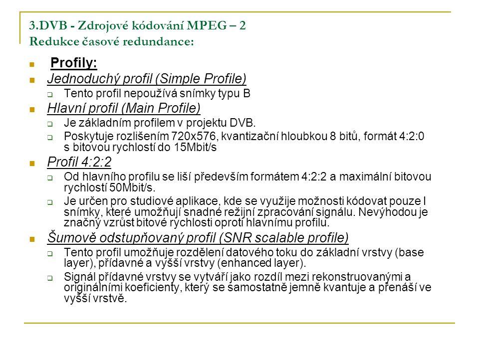 3.DVB - Zdrojové kódování MPEG – 2 Redukce časové redundance: Profily: Jednoduchý profil (Simple Profile)  Tento profil nepoužívá snímky typu B Hlavní profil (Main Profile)  Je základním profilem v projektu DVB.