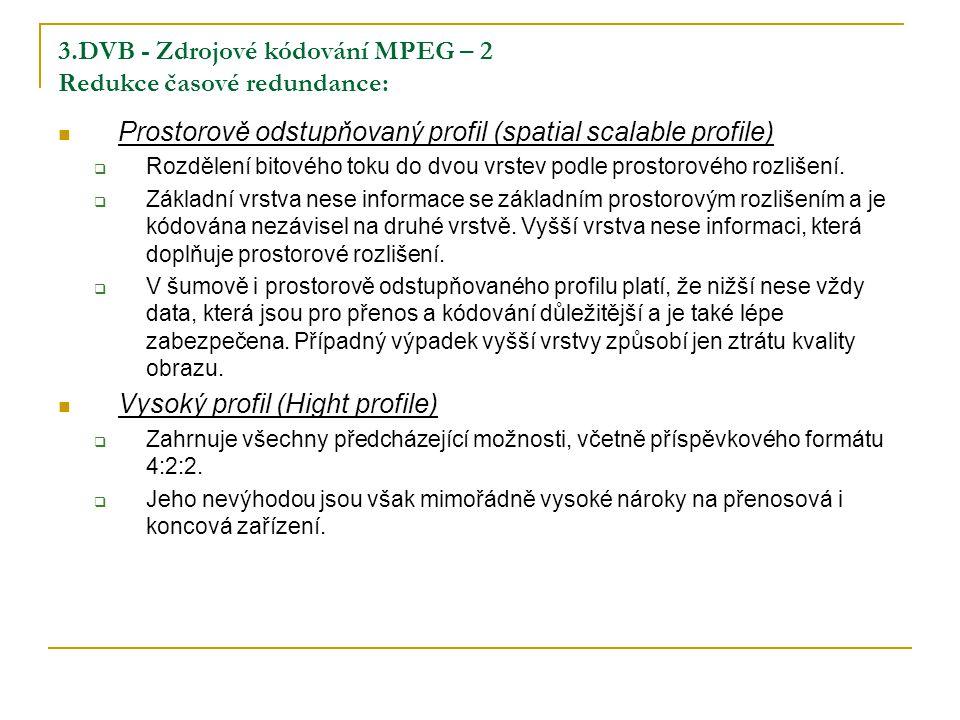 3.DVB - Zdrojové kódování MPEG – 2 Redukce časové redundance: Prostorově odstupňovaný profil (spatial scalable profile)  Rozdělení bitového toku do dvou vrstev podle prostorového rozlišení.