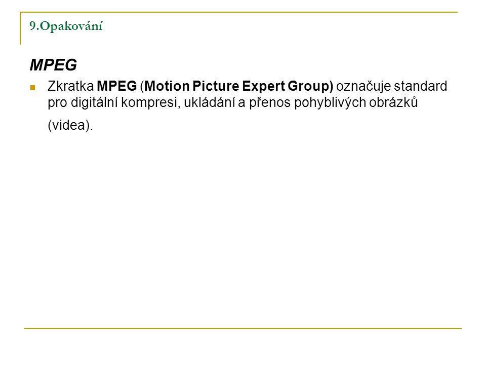 9.Opakování MPEG Zkratka MPEG (Motion Picture Expert Group) označuje standard pro digitální kompresi, ukládání a přenos pohyblivých obrázků (videa).