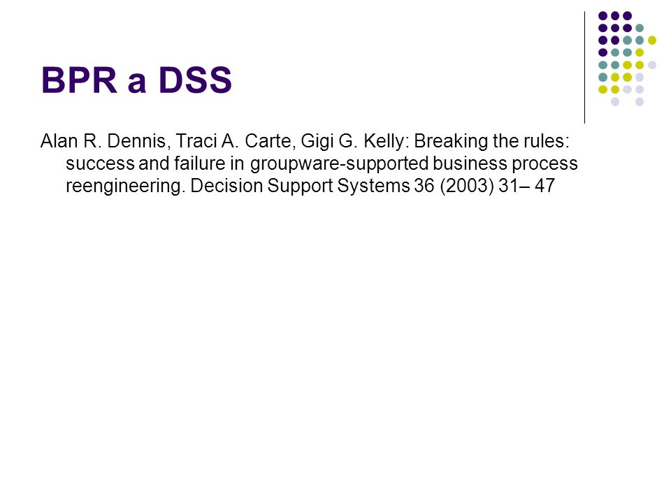 BPR a DSS Alan R. Dennis, Traci A. Carte, Gigi G. Kelly: Breaking the rules: success and failure in groupware-supported business process reengineering