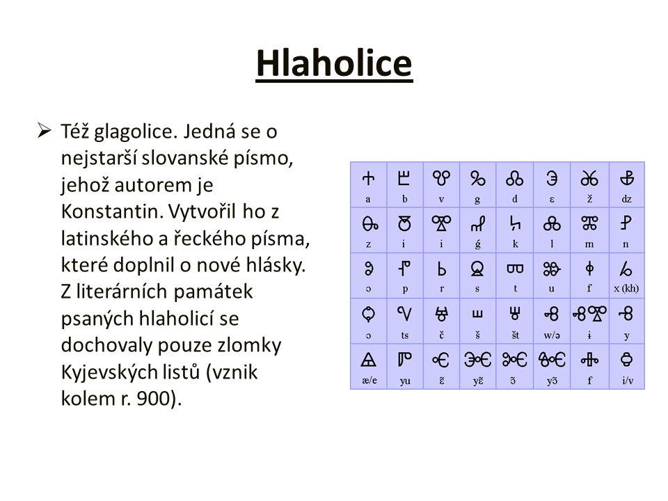 Hlaholice   Též glagolice. Jedná se o nejstarší slovanské písmo, jehož autorem je Konstantin. Vytvořil ho z latinského a řeckého písma, které doplni