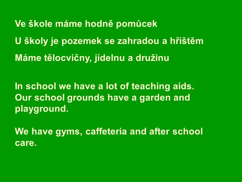 Ve škole máme hodně pomůcek U školy je pozemek se zahradou a hřištěm Máme tělocvičny, jídelnu a družinu In school we have a lot of teaching aids.