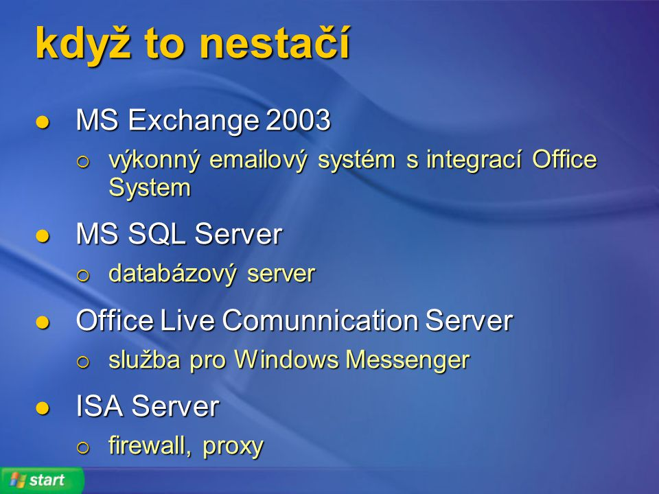 když to nestačí MS Exchange 2003 MS Exchange 2003  výkonný  ový systém s integrací Office System MS SQL Server MS SQL Server  databázový server Office Live Comunnication Server Office Live Comunnication Server  služba pro Windows Messenger ISA Server ISA Server  firewall, proxy