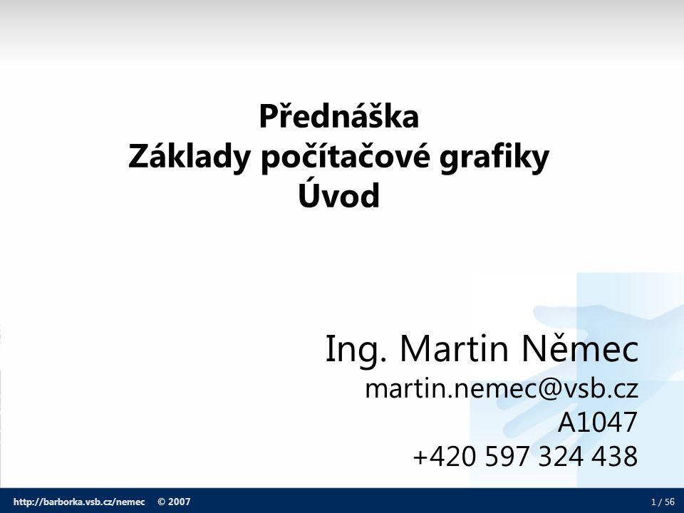 1 / 5 6 http://barborka.vsb.cz/nemec © 2007 Ing. Martin Němec martin.nemec@vsb.cz A1047 +420 597 324 438 Přednáška Základy počítačové grafiky Úvod