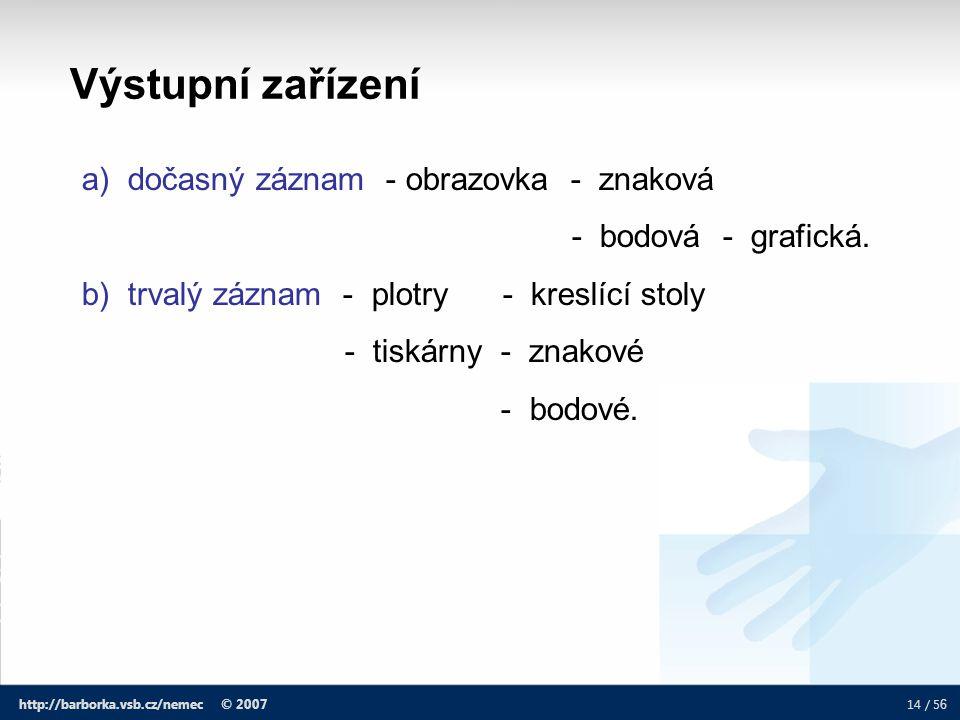 14 / 5 6 http://barborka.vsb.cz/nemec © 2007 a) dočasný záznam - obrazovka - znaková - bodová - grafická. b) trvalý záznam - plotry - kreslící stoly -