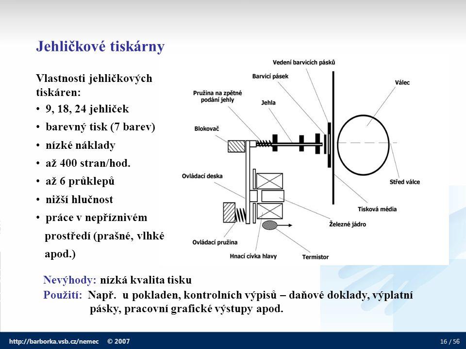 16 / 5 6 http://barborka.vsb.cz/nemec © 2007 Jehličkové tiskárny Vlastnosti jehličkových tiskáren: 9, 18, 24 jehliček barevný tisk (7 barev) nízké nák