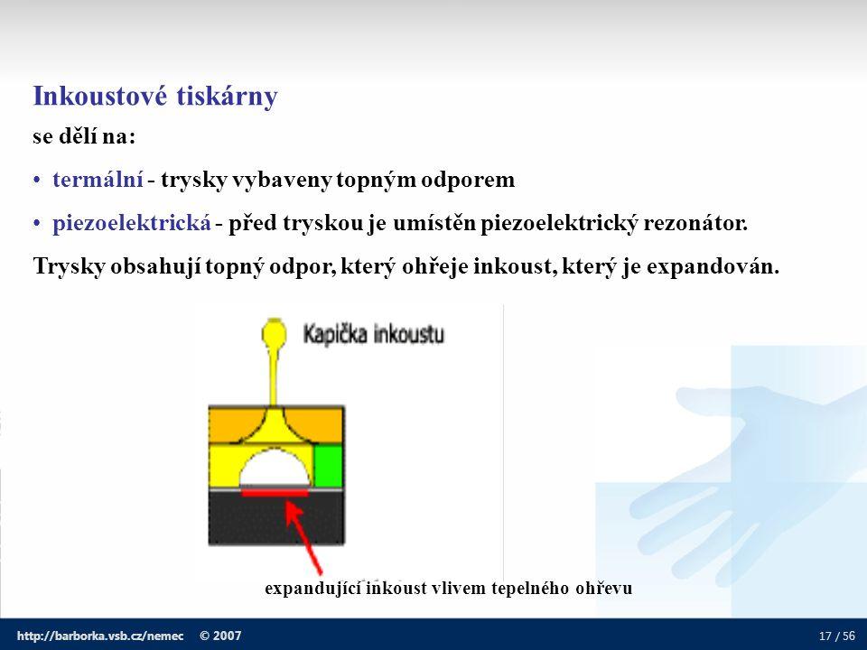 17 / 5 6 http://barborka.vsb.cz/nemec © 2007 Inkoustové tiskárny se dělí na: termální - trysky vybaveny topným odporem piezoelektrická - před tryskou