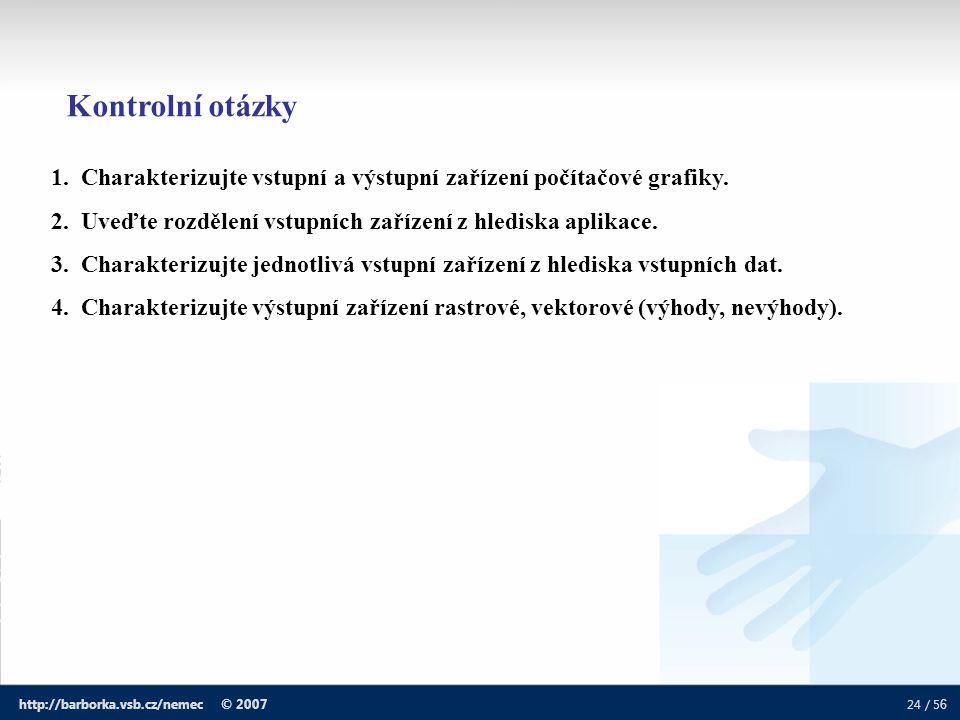 24 / 5 6 http://barborka.vsb.cz/nemec © 2007 1. Charakterizujte vstupní a výstupní zařízení počítačové grafiky. 2. Uveďte rozdělení vstupních zařízení