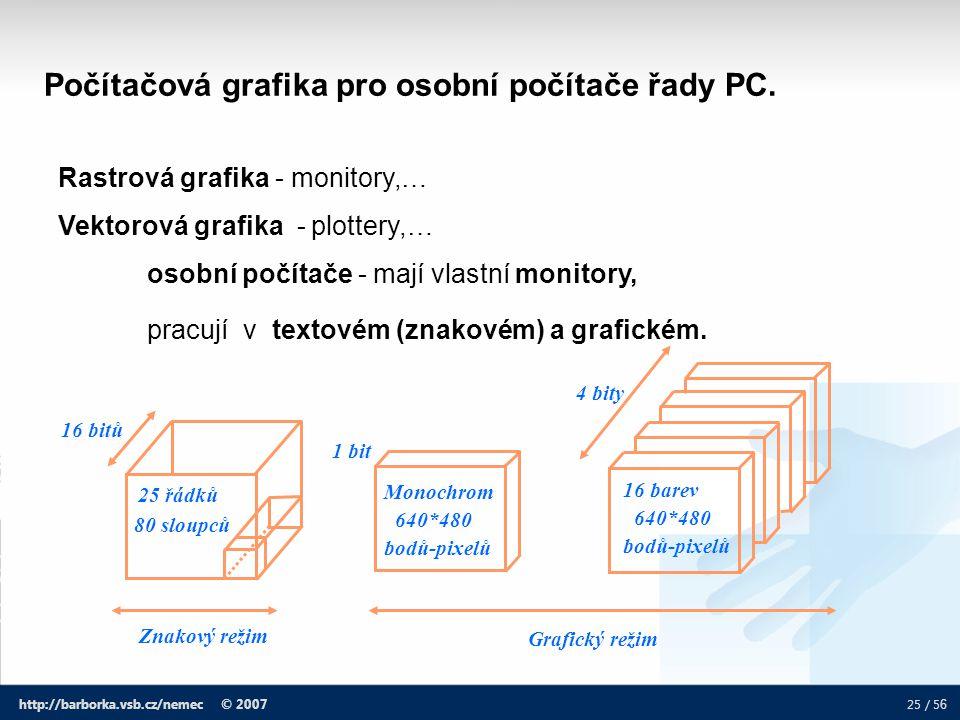 25 / 5 6 http://barborka.vsb.cz/nemec © 2007 Počítačová grafika pro osobní počítače řady PC. Rastrová grafika - monitory,… Vektorová grafika - plotter