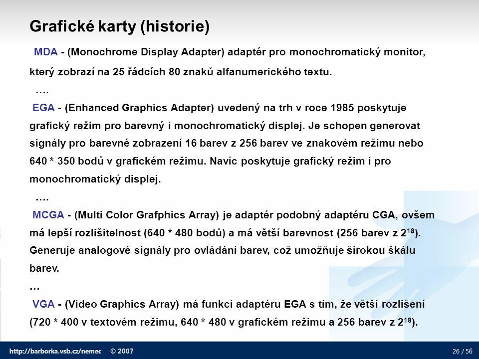 26 / 5 6 http://barborka.vsb.cz/nemec © 2007 Grafické karty (historie) MDA - (Monochrome Display Adapter) adaptér pro monochromatický monitor, který z