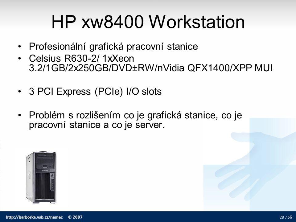 28 / 5 6 http://barborka.vsb.cz/nemec © 2007 HP xw8400 Workstation Profesionální grafická pracovní stanice Celsius R630-2/ 1xXeon 3.2/1GB/2x250GB/DVD±