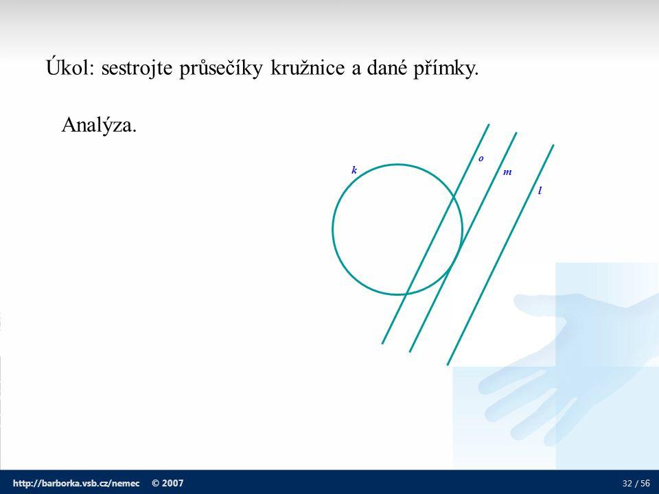 32 / 5 6 http://barborka.vsb.cz/nemec © 2007 k Úkol: sestrojte průsečíky kružnice a dané přímky. o m l Analýza.