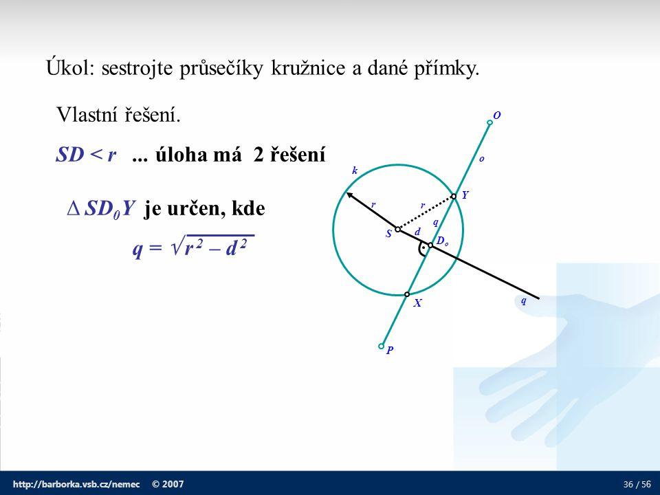 36 / 5 6 http://barborka.vsb.cz/nemec © 2007 Úkol: sestrojte průsečíky kružnice a dané přímky. d O P DoDo r S r q k o X Y q Vlastní řešení. SD < r...